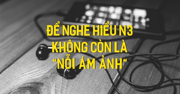 Bí kíp luyện nghe N3 – tránh xa điểm liệt